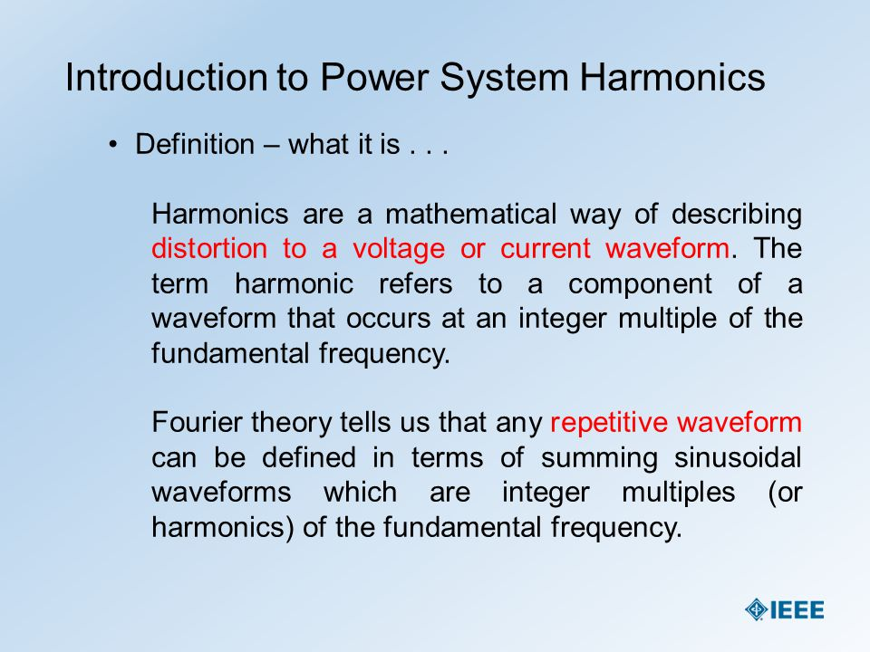 Introduction to Power System Harmonics Definition – what it is... Harmonics are a mathematical way of describing distortion to a voltage or current wa