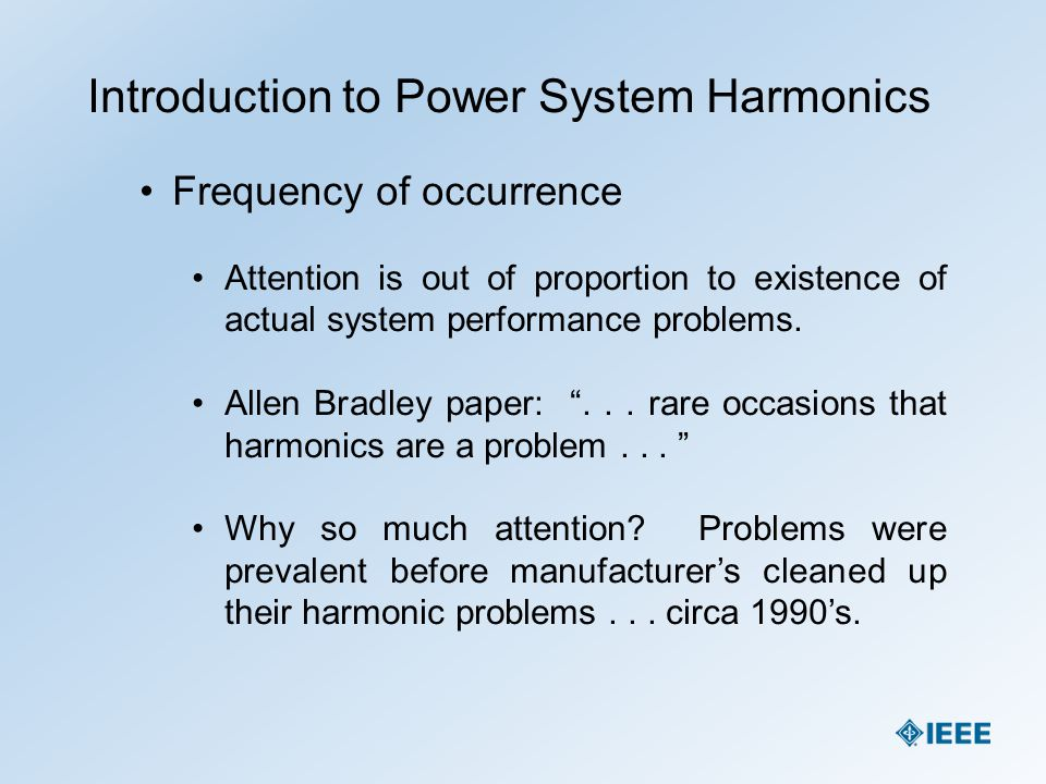 Introduction to Power System Harmonics Frequency of occurrence Attention is out of proportion to existence of actual system performance problems. Alle