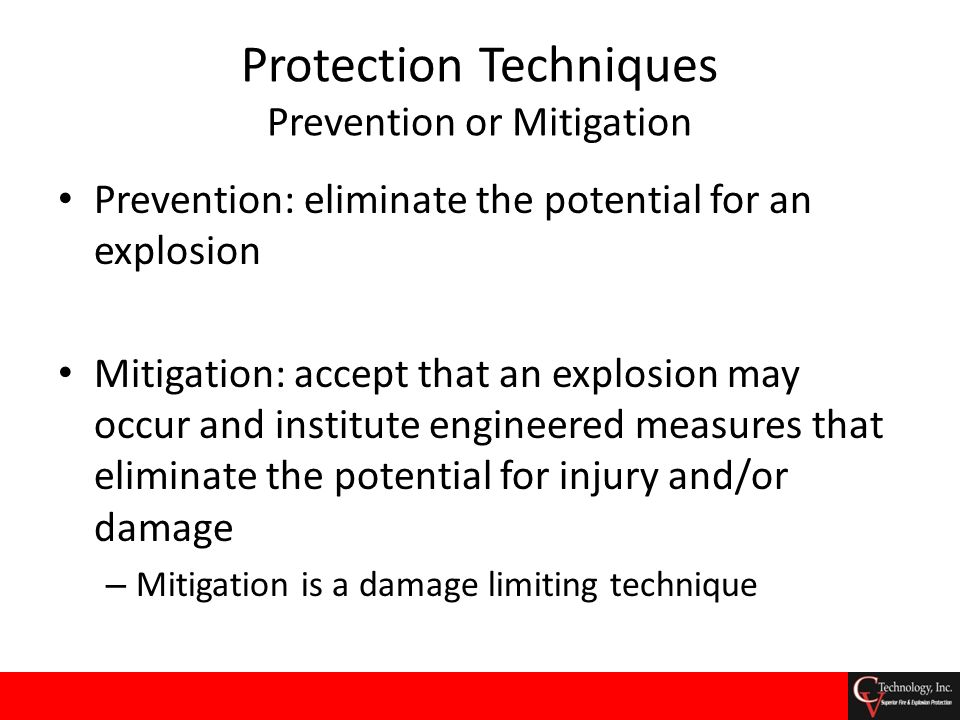 Protection Techniques Prevention or Mitigation Prevention: eliminate the potential for an explosion Mitigation: accept that an explosion may occur and
