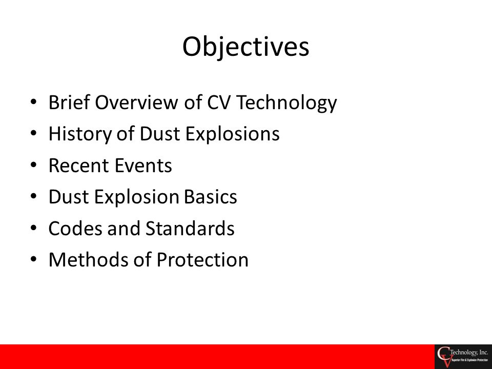 Objectives Brief Overview of CV Technology History of Dust Explosions Recent Events Dust Explosion Basics Codes and Standards Methods of Protection
