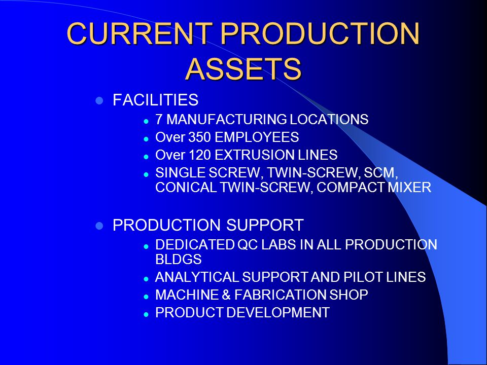 CURRENT PRODUCTION ASSETS FACILITIES 7 MANUFACTURING LOCATIONS Over 350 EMPLOYEES Over 120 EXTRUSION LINES SINGLE SCREW, TWIN-SCREW, SCM, CONICAL TWIN-SCREW, COMPACT MIXER PRODUCTION SUPPORT DEDICATED QC LABS IN ALL PRODUCTION BLDGS ANALYTICAL SUPPORT AND PILOT LINES MACHINE & FABRICATION SHOP PRODUCT DEVELOPMENT