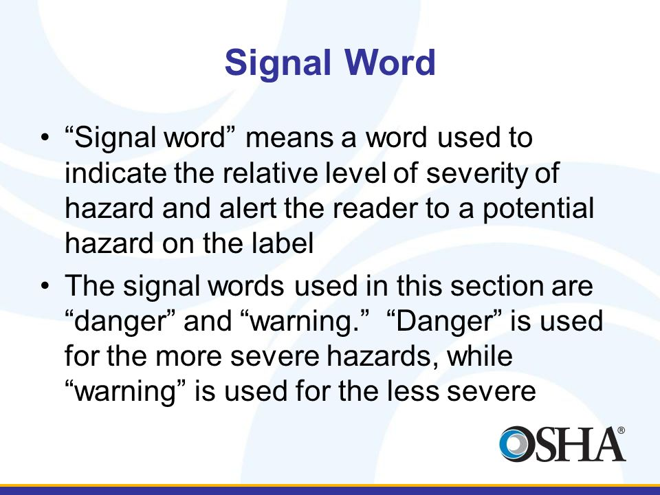 Signal Word Signal word means a word used to indicate the relative level of severity of hazard and alert the reader to a potential hazard on the label The signal words used in this section are danger and warning. Danger is used for the more severe hazards, while warning is used for the less severe