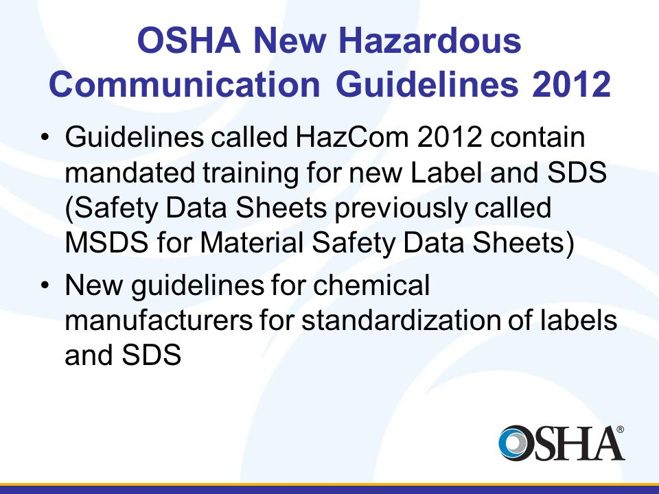 OSHA New Hazardous Communication Guidelines 2012 Guidelines called HazCom 2012 contain mandated training for new Label and SDS (Safety Data Sheets previously called MSDS for Material Safety Data Sheets) New guidelines for chemical manufacturers for standardization of labels and SDS