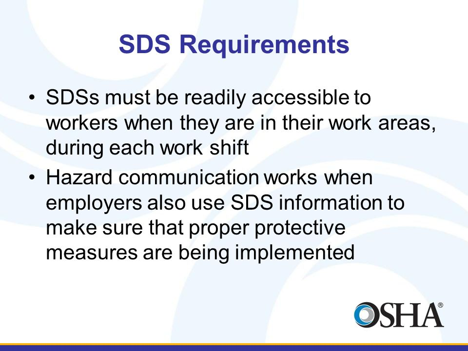 SDS Requirements SDSs must be readily accessible to workers when they are in their work areas, during each work shift Hazard communication works when employers also use SDS information to make sure that proper protective measures are being implemented