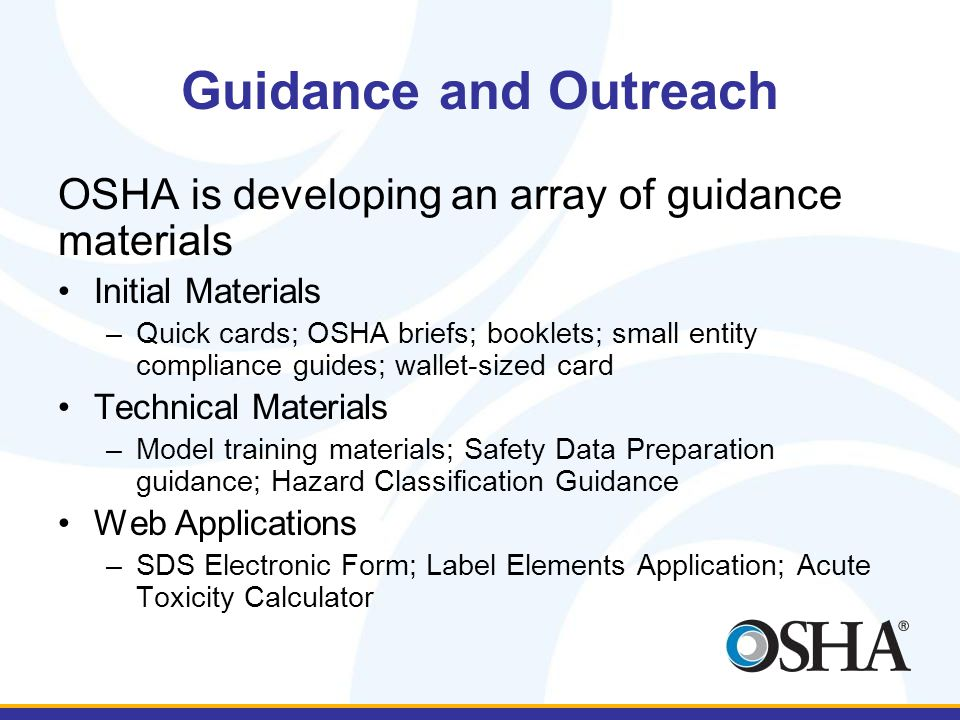Guidance and Outreach OSHA is developing an array of guidance materials Initial Materials –Quick cards; OSHA briefs; booklets; small entity compliance guides; wallet-sized card Technical Materials –Model training materials; Safety Data Preparation guidance; Hazard Classification Guidance Web Applications –SDS Electronic Form; Label Elements Application; Acute Toxicity Calculator
