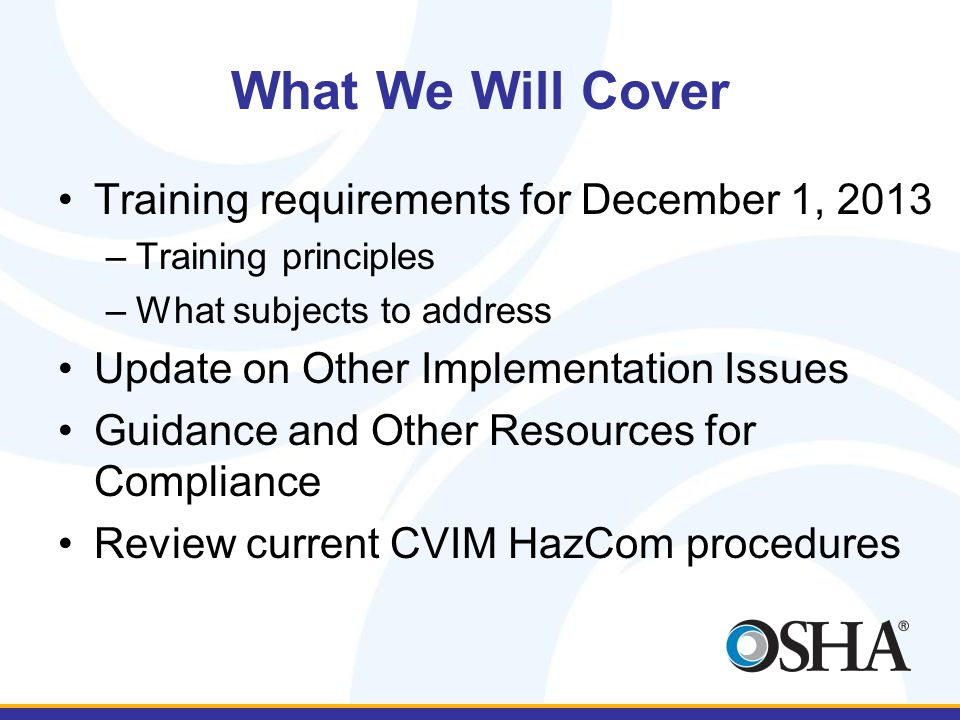 Required Training Since HazCom 2012 is requiring a new label and SDS, OSHA has specified that employers must provide training on the new approach This training will help ensure that workers can access and use the information on the new labels and SDSs effectively New labels and SDSs are already being produced and are coming into American workplaces