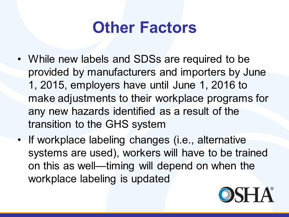 Other Factors While new labels and SDSs are required to be provided by manufacturers and importers by June 1, 2015, employers have until June 1, 2016 to make adjustments to their workplace programs for any new hazards identified as a result of the transition to the GHS system If workplace labeling changes (i.e., alternative systems are used), workers will have to be trained on this as well—timing will depend on when the workplace labeling is updated