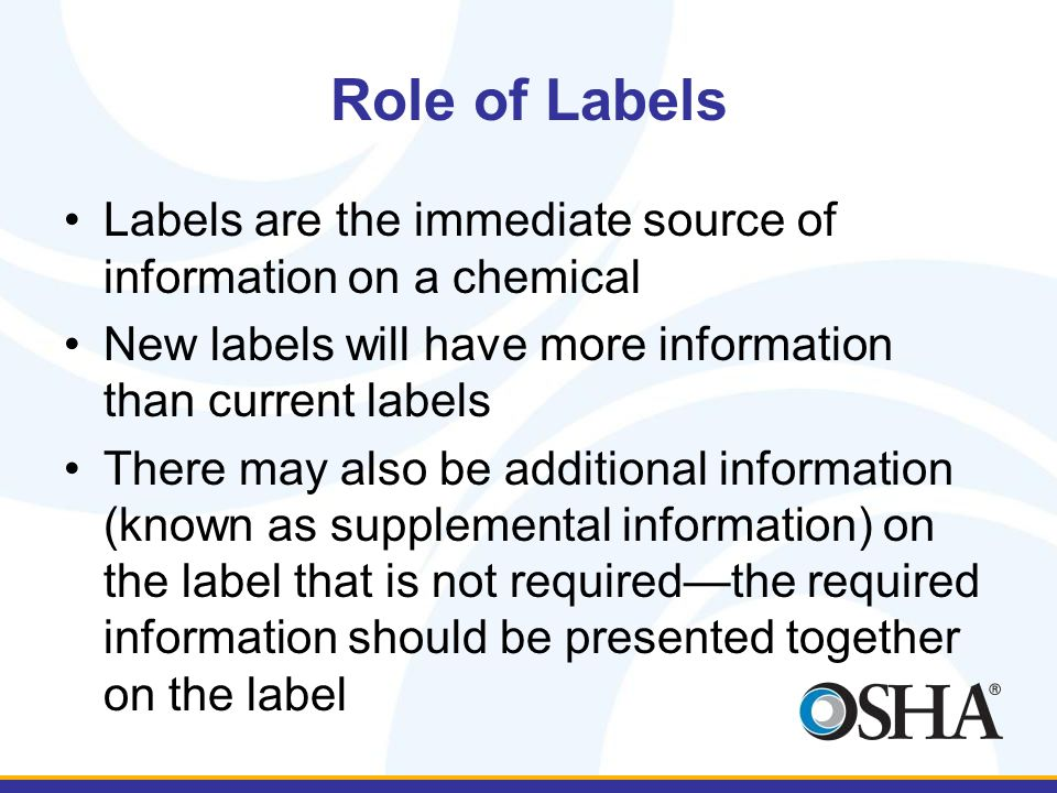 Training on Label Elements Labels on shipped containers of hazardous chemicals will be changing by June 1, 2015 The primary change is that information on labels has been standardized –There are certain types of information required to appear on labels –All suppliers have the same requirements, so labels should be more consistent in approach than current labels