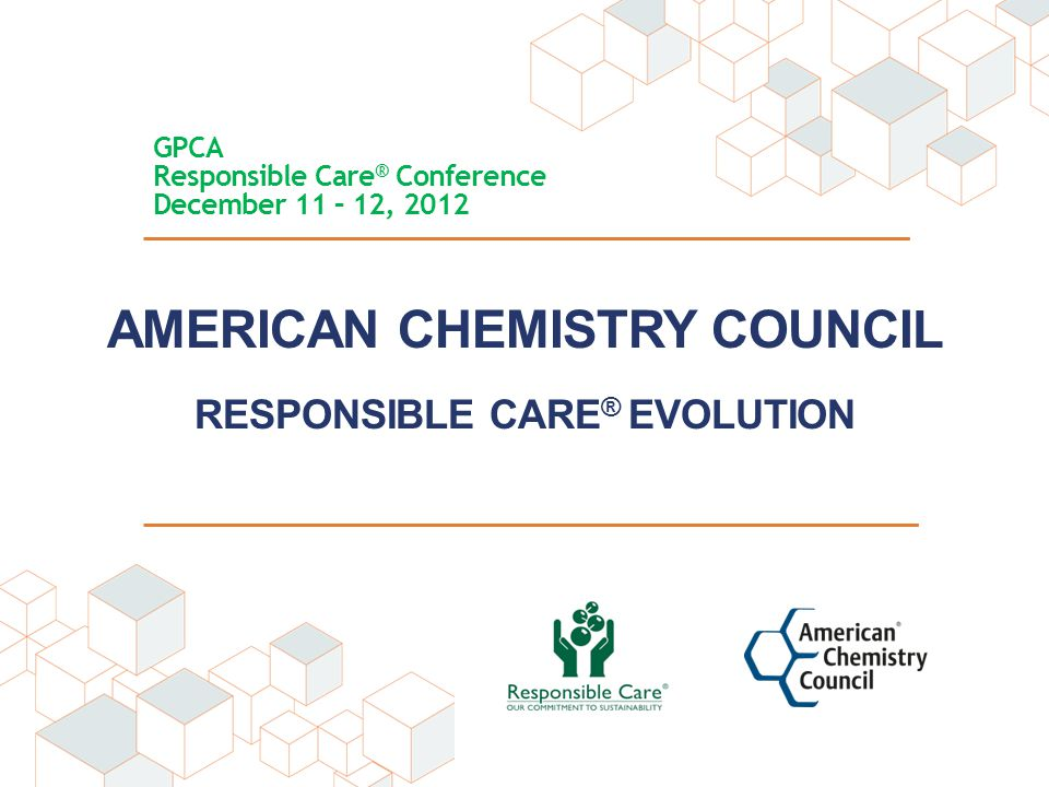 AMERICAN CHEMISTRY COUNCIL RESPONSIBLE CARE ® EVOLUTION GPCA Responsible Care ® Conference December 11 – 12, 2012