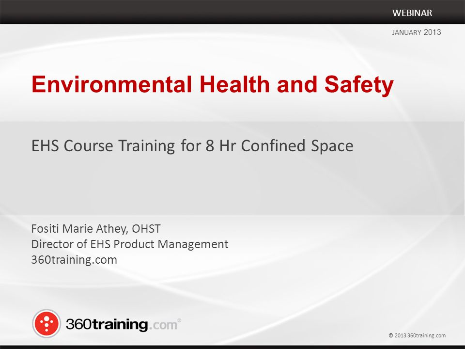 Environmental Health and Safety EHS Course Training for 8 Hr Confined Space WEBINAR JANUARY 2013 Fositi Marie Athey, OHST Director of EHS Product Management 360training.com © 2013 360training.com