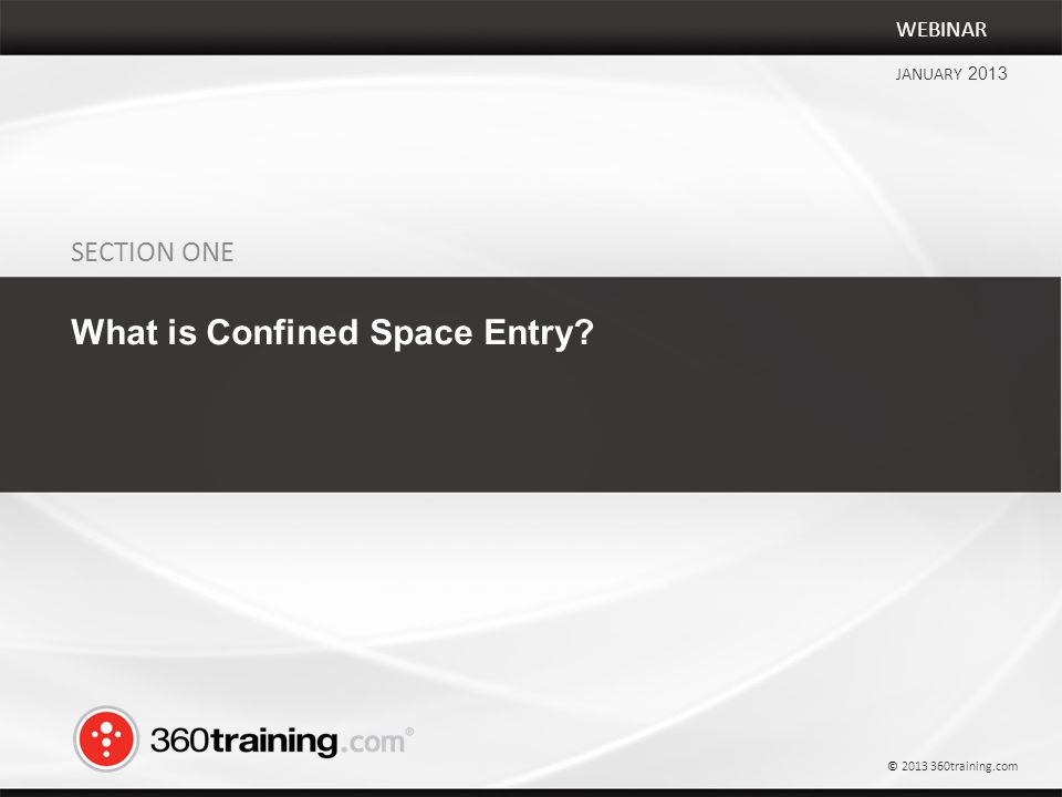 SECTION ONE What is Confined Space Entry WEBINAR JANUARY 2013 © 2013 360training.com