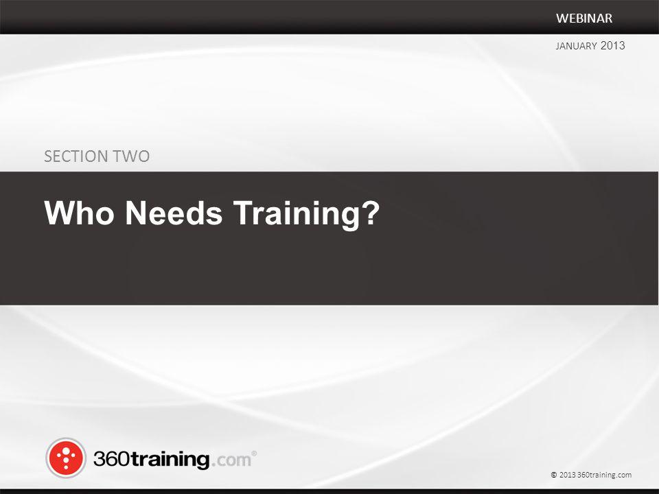 SECTION TWO Who Needs Training WEBINAR JANUARY 2013 © 2013 360training.com