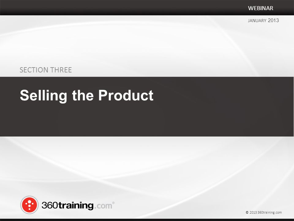 SECTION THREE Selling the Product WEBINAR JANUARY 2013 © 2013 360training.com