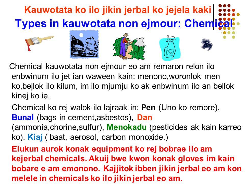 Types in kauwotata non ejmour: Chemical Chemical kauwotata non ejmour eo am remaron relon ilo enbwinum ilo jet ian waween kain: menono,woronlok men ko,bejlok ilo kilum, im ilo mjumju ko ak enbwinum ilo an bellok kinej ko ie.