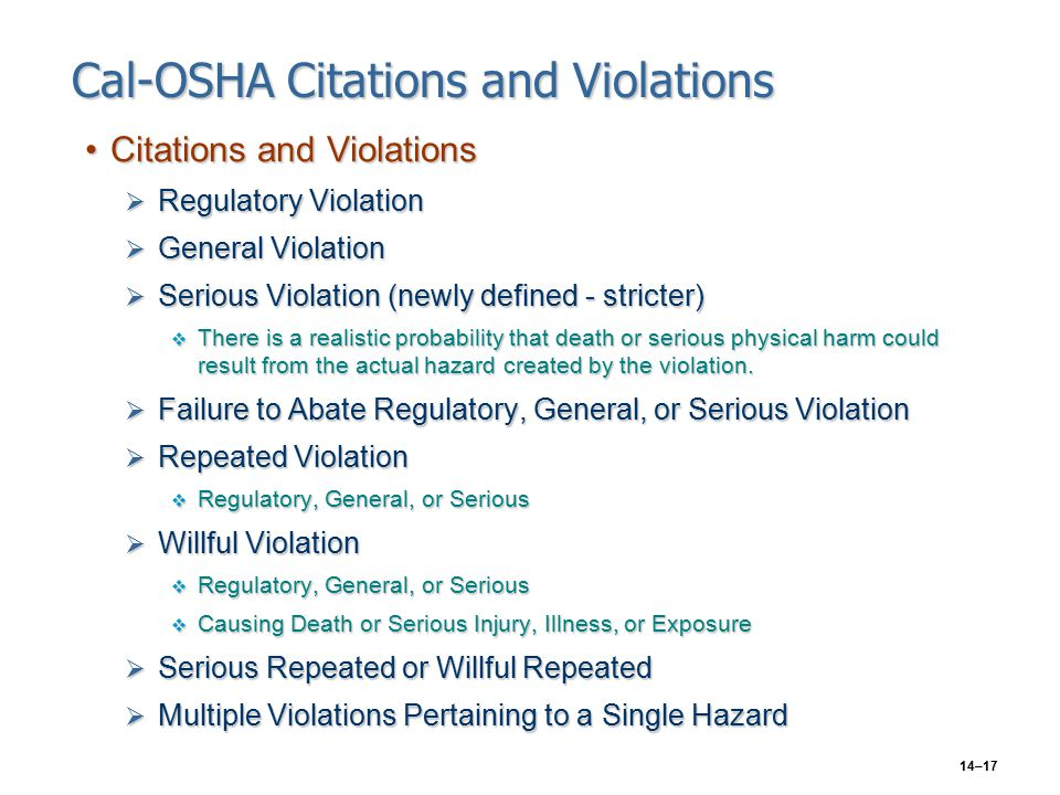 14–17 Cal-OSHA Citations and Violations Citations and ViolationsCitations and Violations  Regulatory Violation  General Violation  Serious Violation (newly defined - stricter)  There is a realistic probability that death or serious physical harm could result from the actual hazard created by the violation.