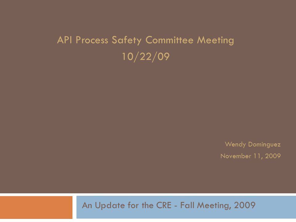 API Process Safety Committee Meeting 10/22/09 Wendy Dominguez November 11, 2009 An Update for the CRE - Fall Meeting, 2009