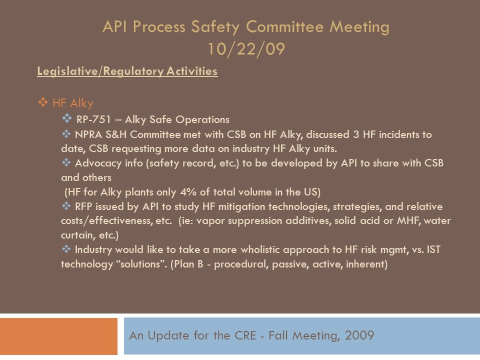API Process Safety Committee Meeting 10/22/09 Legislative/Regulatory Activities  HF Alky  RP-751 – Alky Safe Operations  NPRA S&H Committee met with CSB on HF Alky, discussed 3 HF incidents to date, CSB requesting more data on industry HF Alky units.