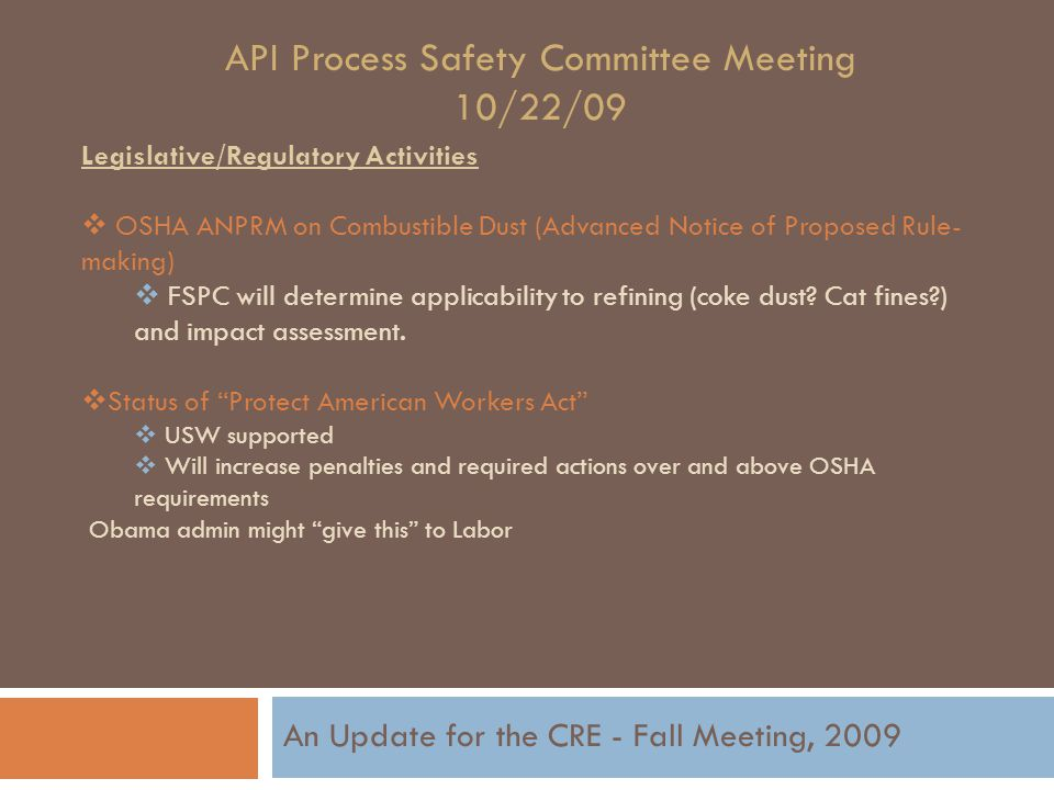 API Process Safety Committee Meeting 10/22/09 Legislative/Regulatory Activities  OSHA ANPRM on Combustible Dust (Advanced Notice of Proposed Rule- making)  FSPC will determine applicability to refining (coke dust.