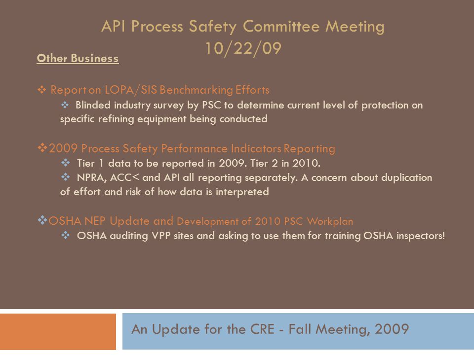 API Process Safety Committee Meeting 10/22/09 Other Business  Report on LOPA/SIS Benchmarking Efforts  Blinded industry survey by PSC to determine current level of protection on specific refining equipment being conducted  2009 Process Safety Performance Indicators Reporting  Tier 1 data to be reported in 2009.