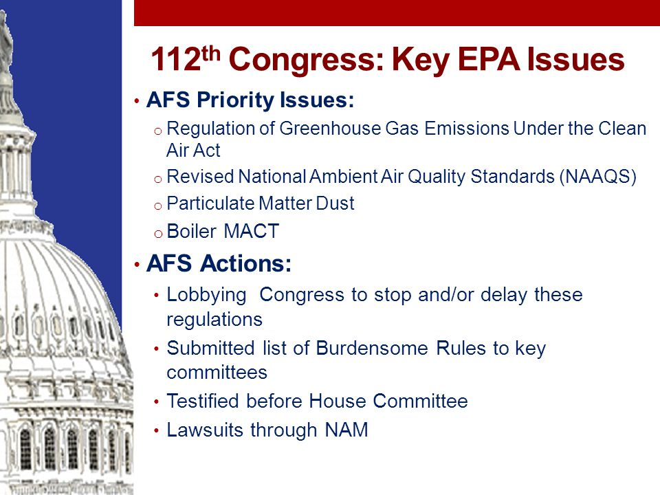 112 th Congress: Key EPA Issues AFS Priority Issues: o Regulation of Greenhouse Gas Emissions Under the Clean Air Act o Revised National Ambient Air Quality Standards (NAAQS) o Particulate Matter Dust o Boiler MACT AFS Actions: Lobbying Congress to stop and/or delay these regulations Submitted list of Burdensome Rules to key committees Testified before House Committee Lawsuits through NAM