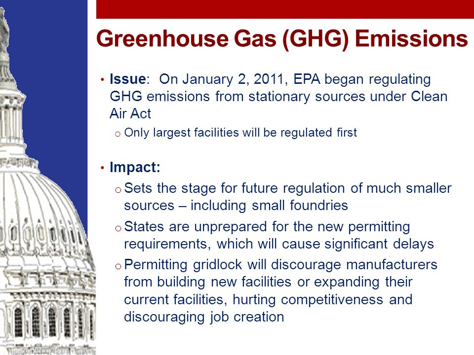 Greenhouse Gas (GHG) Emissions Issue: On January 2, 2011, EPA began regulating GHG emissions from stationary sources under Clean Air Act o Only largest facilities will be regulated first Impact: o Sets the stage for future regulation of much smaller sources – including small foundries o States are unprepared for the new permitting requirements, which will cause significant delays o Permitting gridlock will discourage manufacturers from building new facilities or expanding their current facilities, hurting competitiveness and discouraging job creation