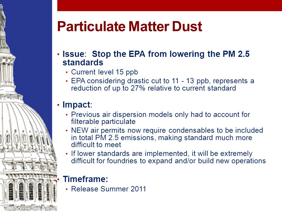 Particulate Matter Dust Issue: Stop the EPA from lowering the PM 2.5 standards Current level 15 ppb EPA considering drastic cut to 11 - 13 ppb, represents a reduction of up to 27% relative to current standard Impact: Previous air dispersion models only had to account for filterable particulate NEW air permits now require condensables to be included in total PM 2.5 emissions, making standard much more difficult to meet If lower standards are implemented, it will be extremely difficult for foundries to expand and/or build new operations Timeframe: Release Summer 2011