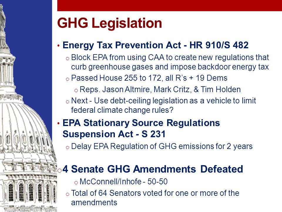 GHG Legislation Energy Tax Prevention Act - HR 910/S 482 o Block EPA from using CAA to create new regulations that curb greenhouse gases and impose backdoor energy tax o Passed House 255 to 172, all R's + 19 Dems o Reps.