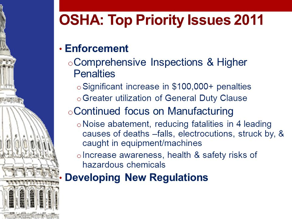 OSHA: Top Priority Issues 2011 Enforcement o Comprehensive Inspections & Higher Penalties o Significant increase in $100,000+ penalties o Greater utilization of General Duty Clause o Continued focus on Manufacturing o Noise abatement, reducing fatalities in 4 leading causes of deaths –falls, electrocutions, struck by, & caught in equipment/machines o Increase awareness, health & safety risks of hazardous chemicals Developing New Regulations