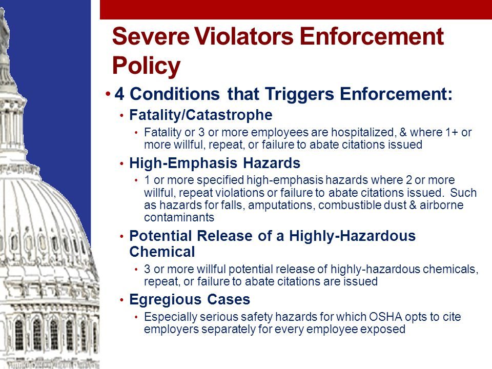 Severe Violators Enforcement Policy 4 Conditions that Triggers Enforcement: Fatality/Catastrophe Fatality or 3 or more employees are hospitalized, & where 1+ or more willful, repeat, or failure to abate citations issued High-Emphasis Hazards 1 or more specified high-emphasis hazards where 2 or more willful, repeat violations or failure to abate citations issued.
