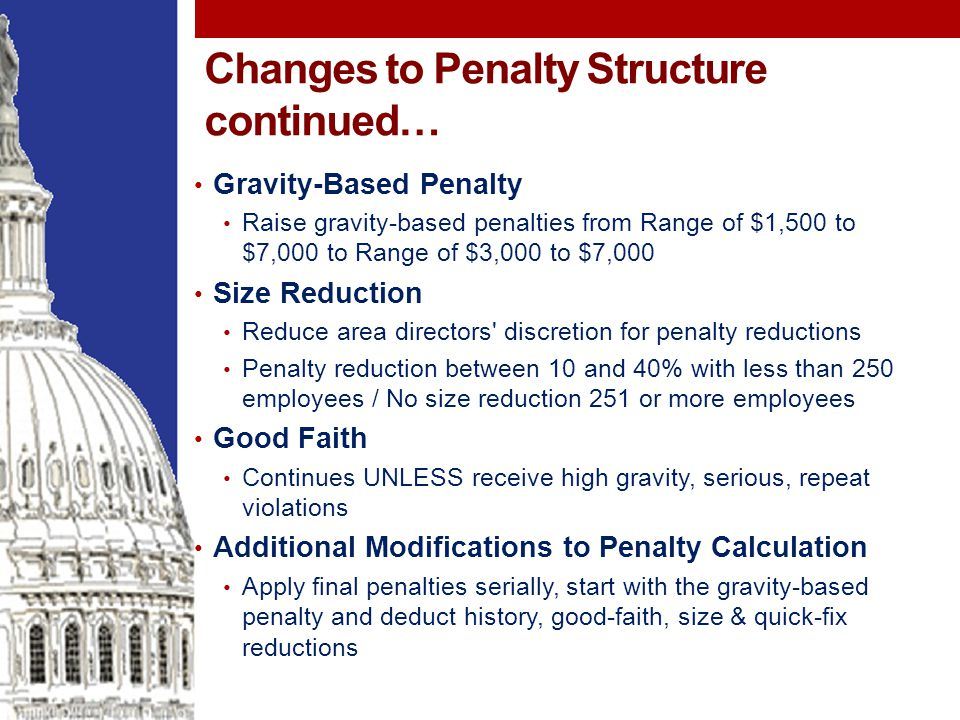 Changes to Penalty Structure continued… Gravity-Based Penalty Raise gravity-based penalties from Range of $1,500 to $7,000 to Range of $3,000 to $7,000 Size Reduction Reduce area directors discretion for penalty reductions Penalty reduction between 10 and 40% with less than 250 employees / No size reduction 251 or more employees Good Faith Continues UNLESS receive high gravity, serious, repeat violations Additional Modifications to Penalty Calculation Apply final penalties serially, start with the gravity-based penalty and deduct history, good-faith, size & quick-fix reductions