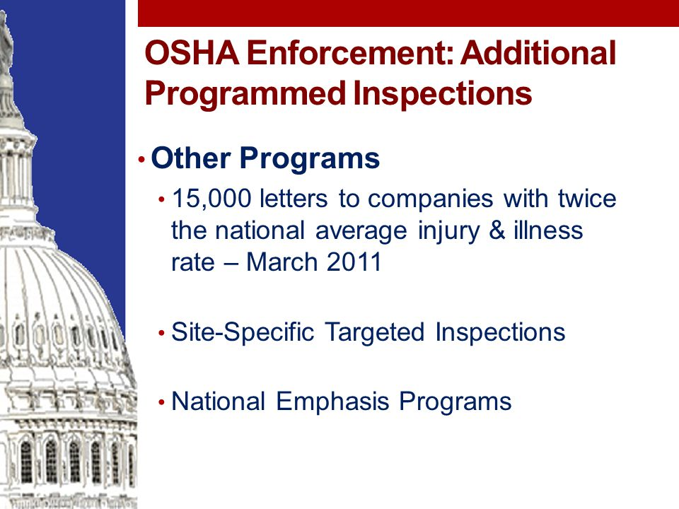 OSHA Enforcement: Additional Programmed Inspections Other Programs 15,000 letters to companies with twice the national average injury & illness rate – March 2011 Site-Specific Targeted Inspections National Emphasis Programs