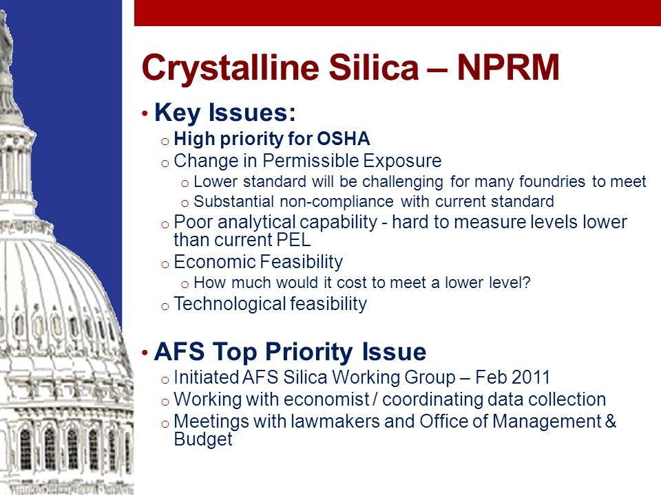 Crystalline Silica – NPRM Key Issues: o High priority for OSHA o Change in Permissible Exposure o Lower standard will be challenging for many foundries to meet o Substantial non-compliance with current standard o Poor analytical capability - hard to measure levels lower than current PEL o Economic Feasibility o How much would it cost to meet a lower level.