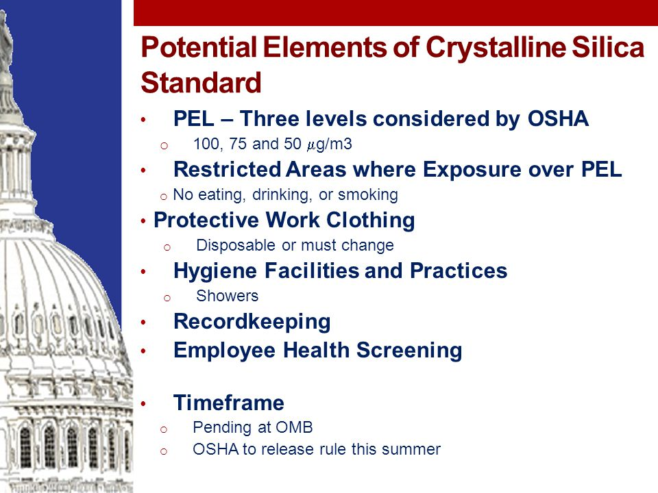 Potential Elements of Crystalline Silica Standard PEL – Three levels considered by OSHA o 100, 75 and 50  g/m3 Restricted Areas where Exposure over PEL o No eating, drinking, or smoking Protective Work Clothing o Disposable or must change Hygiene Facilities and Practices o Showers Recordkeeping Employee Health Screening Timeframe o Pending at OMB o OSHA to release rule this summer