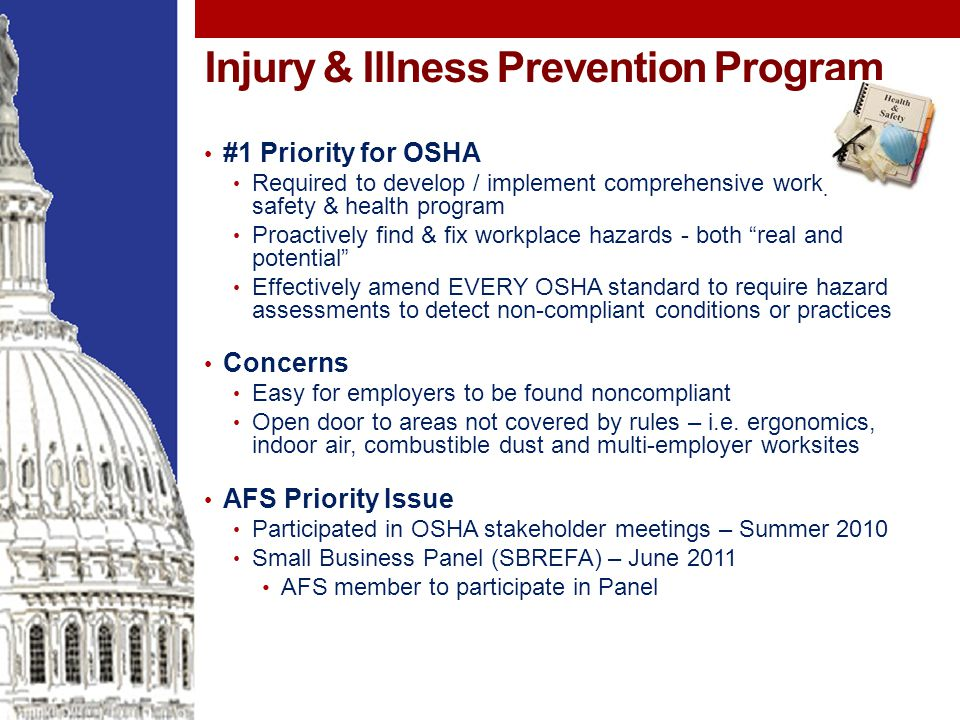 Injury & Illness Prevention Program #1 Priority for OSHA Required to develop / implement comprehensive workplace safety & health program Proactively find & fix workplace hazards - both real and potential Effectively amend EVERY OSHA standard to require hazard assessments to detect non-compliant conditions or practices Concerns Easy for employers to be found noncompliant Open door to areas not covered by rules – i.e.