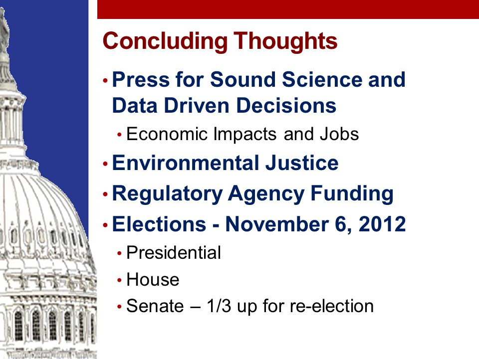 Concluding Thoughts Press for Sound Science and Data Driven Decisions Economic Impacts and Jobs Environmental Justice Regulatory Agency Funding Elections - November 6, 2012 Presidential House Senate – 1/3 up for re-election
