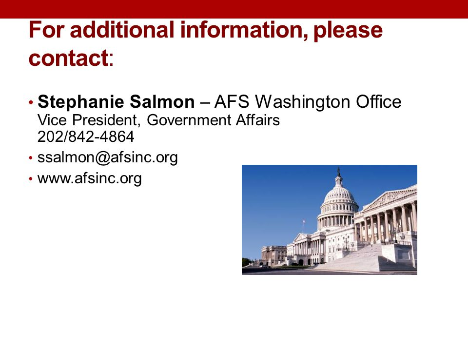 For additional information, please contact: Stephanie Salmon – AFS Washington Office Vice President, Government Affairs 202/842-4864 ssalmon@afsinc.org www.afsinc.org
