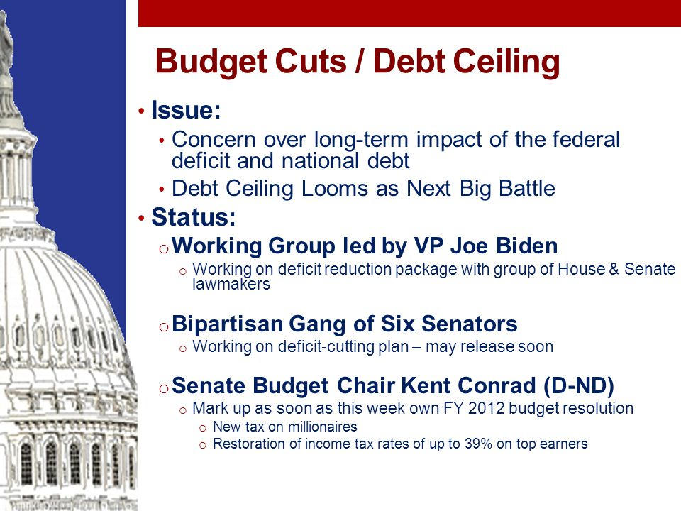 Budget Cuts / Debt Ceiling Issue: Concern over long-term impact of the federal deficit and national debt Debt Ceiling Looms as Next Big Battle Status: o Working Group led by VP Joe Biden o Working on deficit reduction package with group of House & Senate lawmakers o Bipartisan Gang of Six Senators o Working on deficit-cutting plan – may release soon o Senate Budget Chair Kent Conrad (D-ND) o Mark up as soon as this week own FY 2012 budget resolution o New tax on millionaires o Restoration of income tax rates of up to 39% on top earners