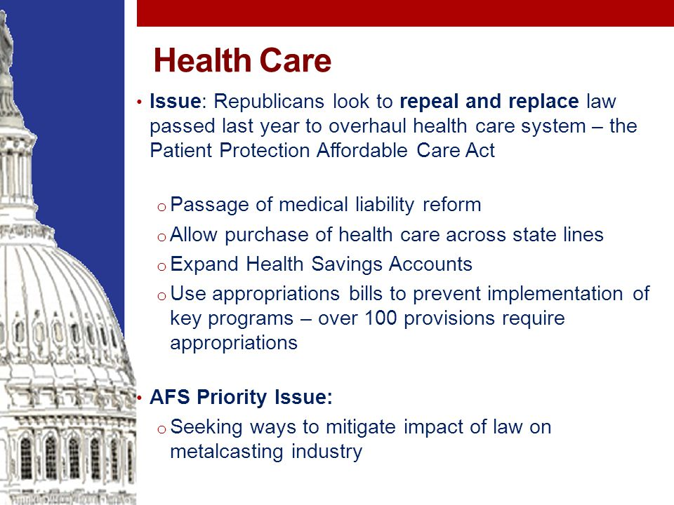 Health Care Issue: Republicans look to repeal and replace law passed last year to overhaul health care system – the Patient Protection Affordable Care Act o Passage of medical liability reform o Allow purchase of health care across state lines o Expand Health Savings Accounts o Use appropriations bills to prevent implementation of key programs – over 100 provisions require appropriations AFS Priority Issue: o Seeking ways to mitigate impact of law on metalcasting industry