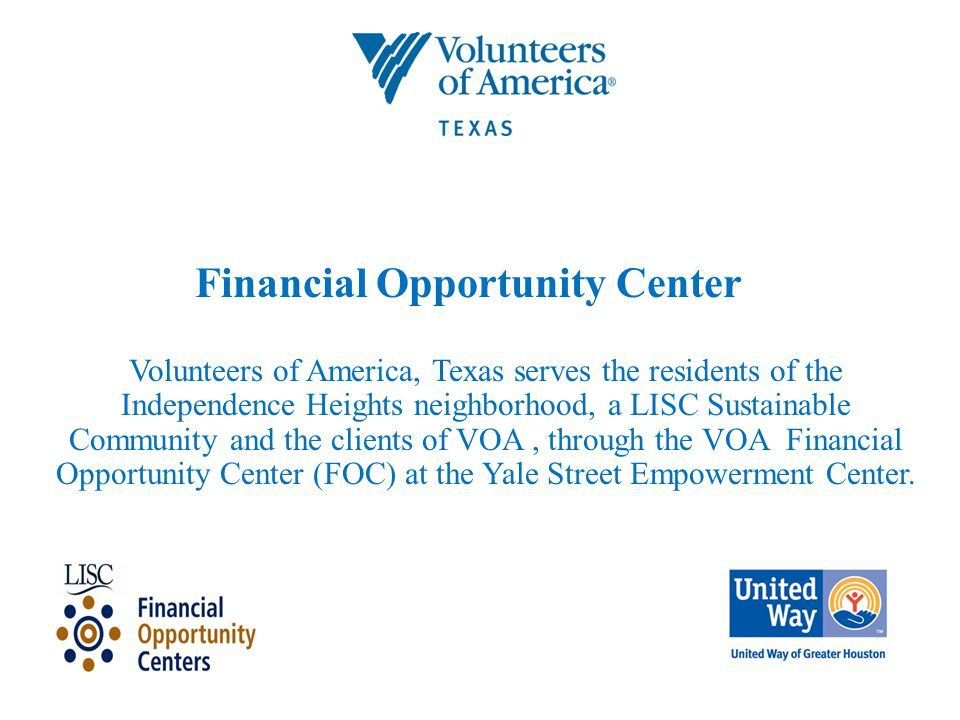 Financial Opportunity Center Volunteers of America, Texas serves the residents of the Independence Heights neighborhood, a LISC Sustainable Community and the clients of VOA, through the VOA Financial Opportunity Center (FOC) at the Yale Street Empowerment Center.
