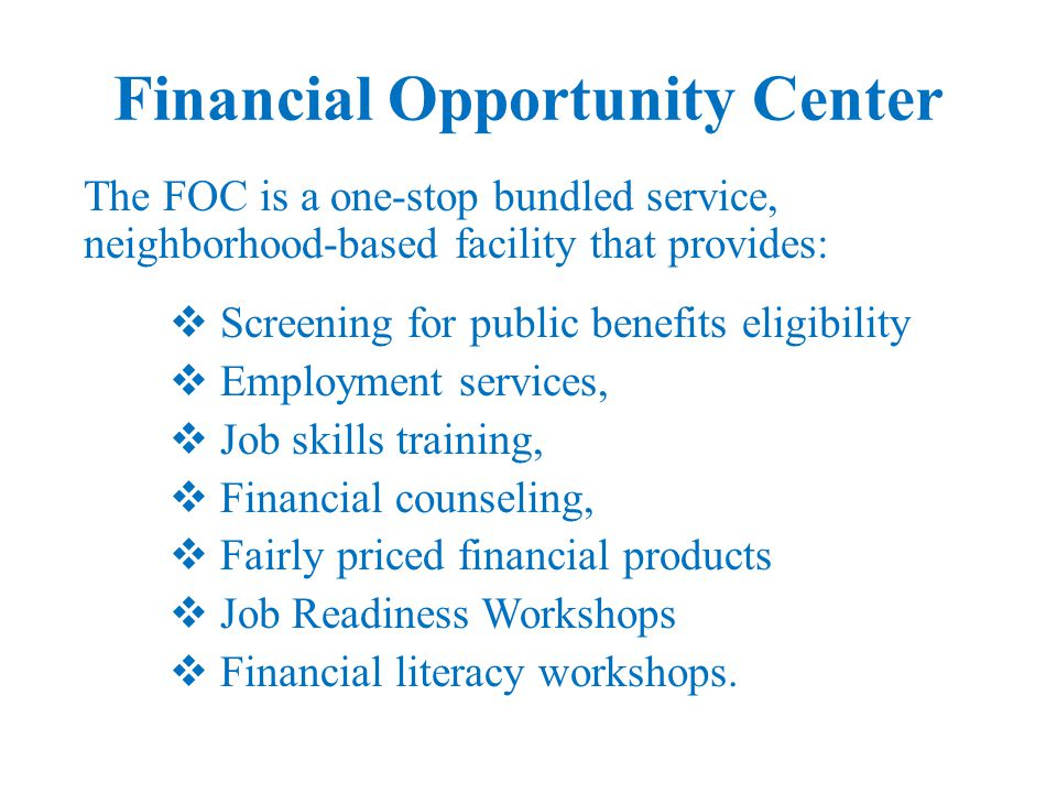 Financial Opportunity Center The FOC helps families become more financially secure in three critical areas:  Increased wages,  Improved finances  Access to public benefits