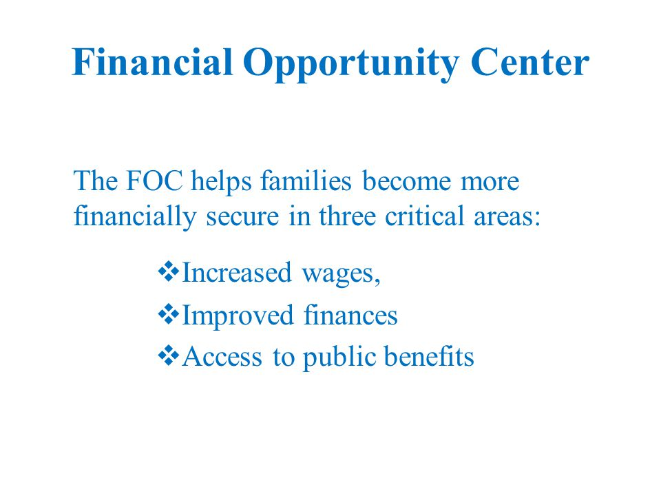 Financial Opportunity Center The FOC helps families become more financially secure in three critical areas:  Increased wages,  Improved finances  Access to public benefits