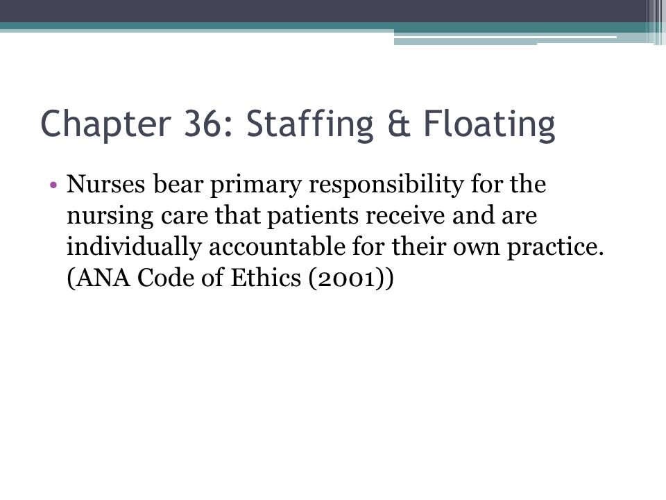 Chapter 36: Staffing & Floating Nurses bear primary responsibility for the nursing care that patients receive and are individually accountable for their own practice.