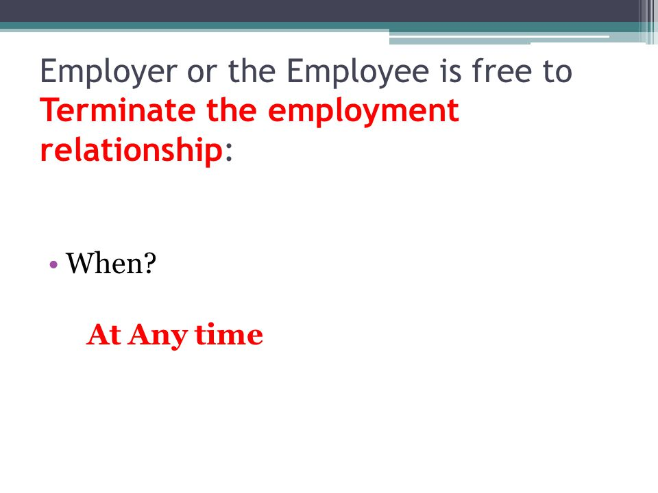 Employer or the Employee is free to Terminate the employment relationship: When At Any time