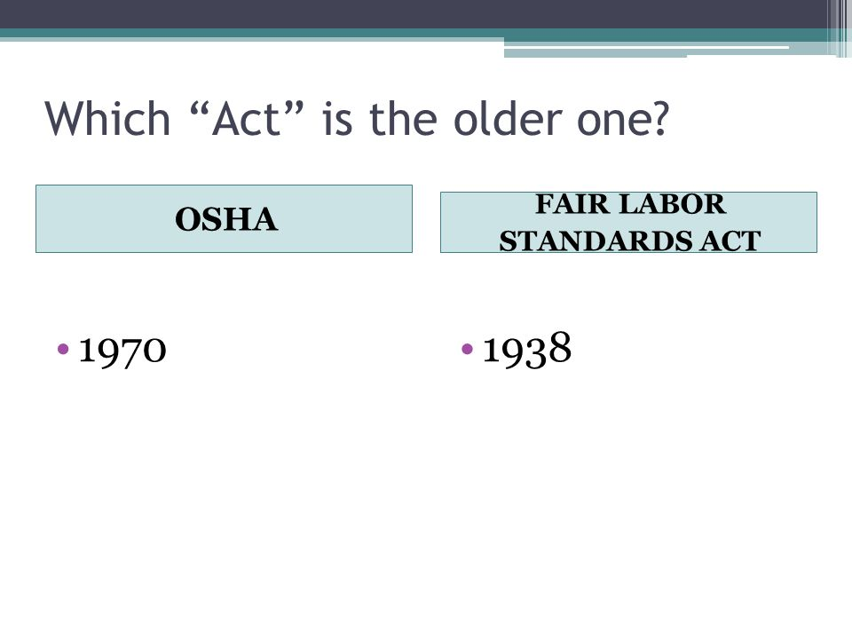 Which Act is the older one OSHA FAIR LABOR STANDARDS ACT 19701938