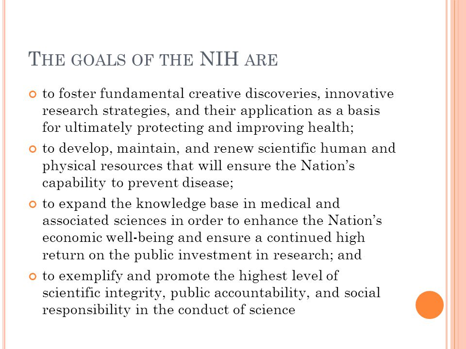 T HE GOALS OF THE NIH ARE to foster fundamental creative discoveries, innovative research strategies, and their application as a basis for ultimately protecting and improving health; to develop, maintain, and renew scientific human and physical resources that will ensure the Nation's capability to prevent disease; to expand the knowledge base in medical and associated sciences in order to enhance the Nation's economic well-being and ensure a continued high return on the public investment in research; and to exemplify and promote the highest level of scientific integrity, public accountability, and social responsibility in the conduct of science