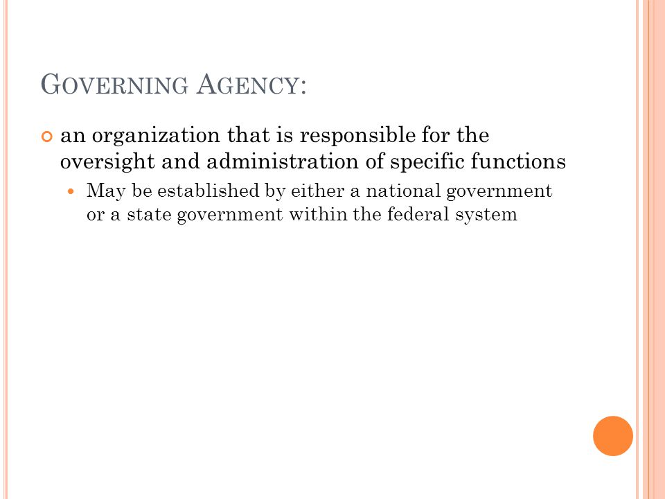 G OVERNING A GENCY : an organization that is responsible for the oversight and administration of specific functions May be established by either a national government or a state government within the federal system