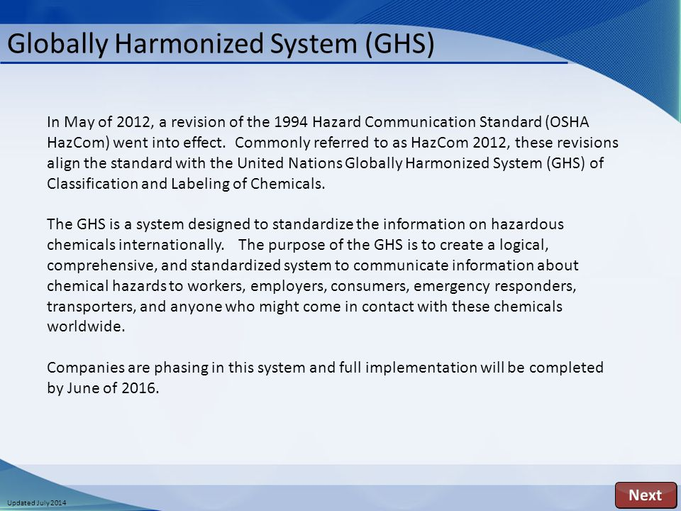 Updated July 2014 Globally Harmonized System (GHS) In May of 2012, a revision of the 1994 Hazard Communication Standard (OSHA HazCom) went into effect.