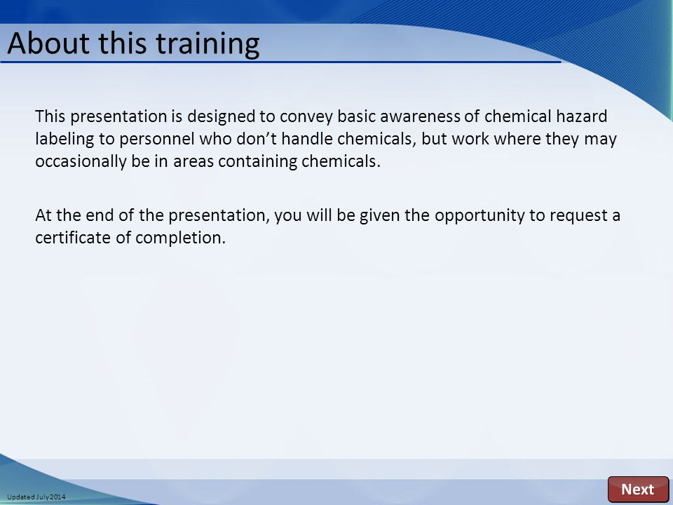 Updated July 2014 This presentation is designed to convey basic awareness of chemical hazard labeling to personnel who don't handle chemicals, but work where they may occasionally be in areas containing chemicals.