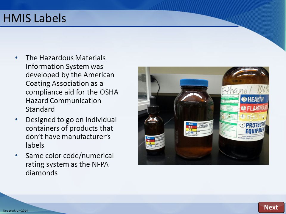 Updated July 2014 The Hazardous Materials Information System was developed by the American Coating Association as a compliance aid for the OSHA Hazard Communication Standard Designed to go on individual containers of products that don't have manufacturer's labels Same color code/numerical rating system as the NFPA diamonds HMIS Labels