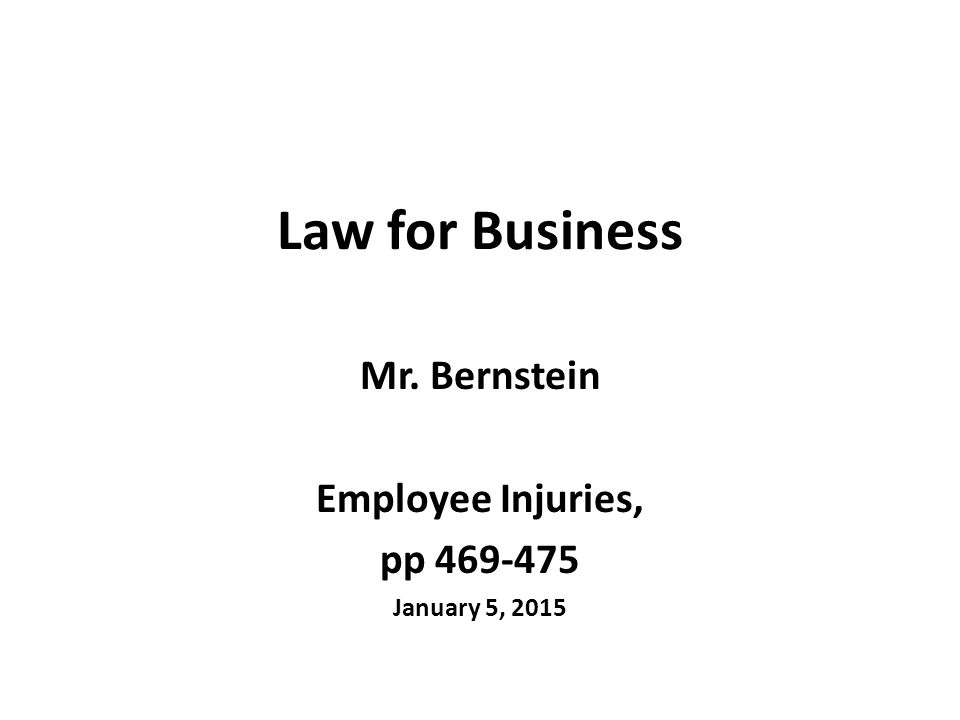 Law for Business Mr. Bernstein Employee Injuries, pp 469-475 January 5, 2015